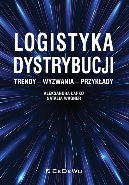 Logistyka dystrybucji. Trendy - Wyzwania - Przykłady - Łapko Aleksandra, Wagner Natalia | okładka