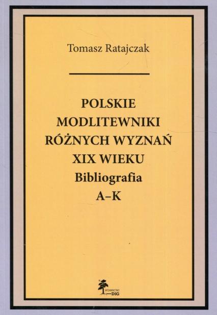Polskie modlitewniki różnych wyznań XIX wieku Bibliografia A-K - Tomasz Ratajczak | okładka