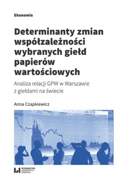 Determinanty zmian współzależności wybranych giełd papierów wartościowych Analiza relacji GPW w Warszawie z giełdami na świecie - Anna Czapkiewicz   okładka