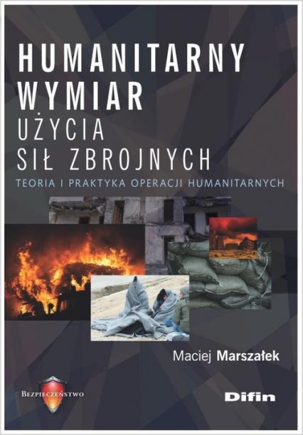 Humanitarny wymiar użycia sił zbrojnych Teoria i praktyka operacji humanitarnych - Maciej Marszałek | okładka