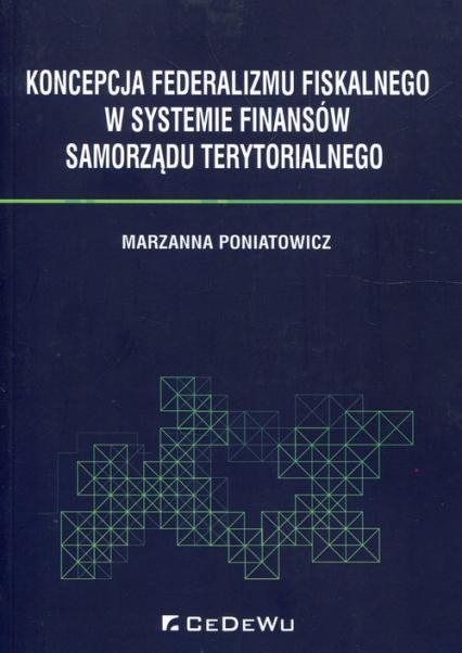 Koncepcja federalizmu fiskalnego w systemie finansów samorządu terytorialnego - Marzanna Poniatowicz | okładka
