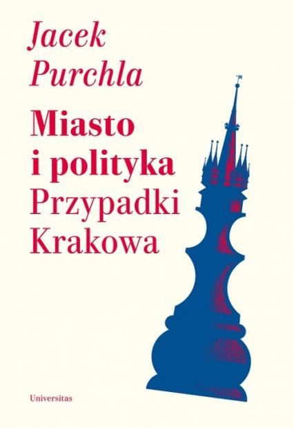 Miasto i polityka Przypadki Krakowa - Jacek Purchla   okładka