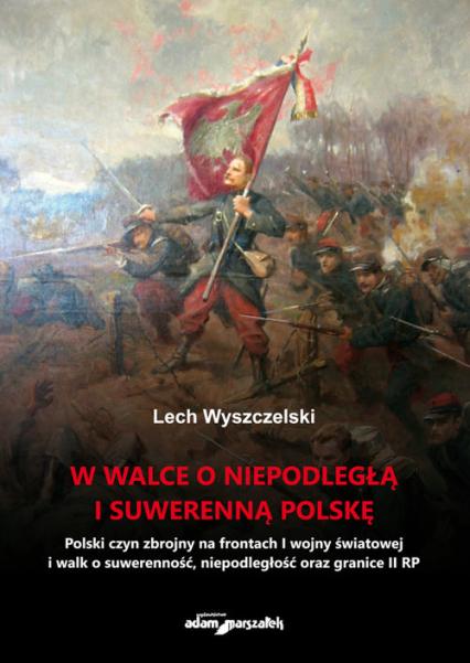 W walce o niepodległą i suwerenną Polskę - Lech Wyszczelski | okładka