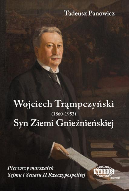 Wojciech Trąmpczyński Syn Ziemi Gnieźnieńskiej Pierwszy marszałek Sejmu i Senatu II Rzeczypospolitej - Tadeusz Panowicz | okładka