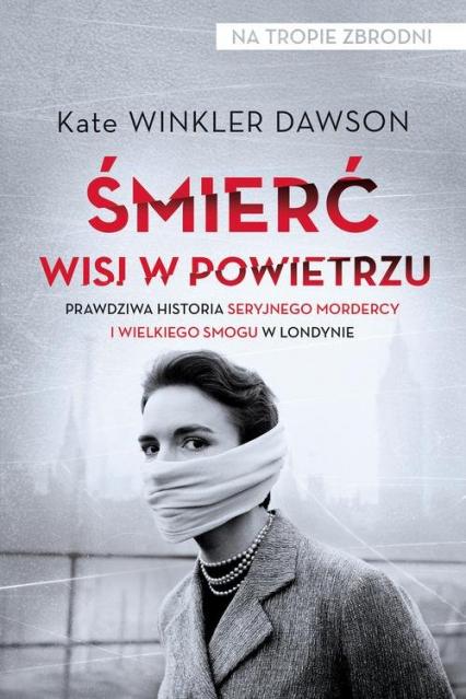 Śmierć wisi w powietrzu Prawdziwa historia seryjnego mordercy i wielkiego smogu w Londynie - Dawson Kate Winkler | okładka