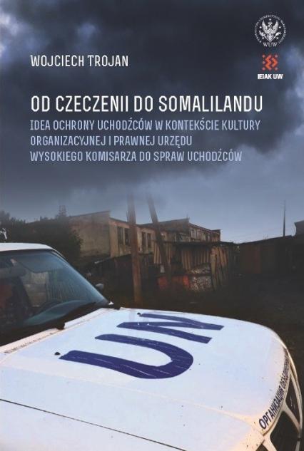Od Czeczenii do Somalilandu. Idea ochrony uchodźców w kontekście kultury organizacyjnej i prawnej ur - Wojciech Trojan | okładka