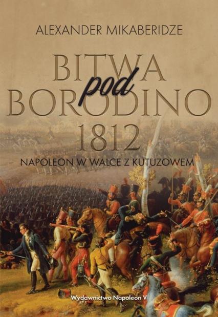 Bitwa pod Borodino 1812 Napoleon w walce z Kutuzowem - Aleksander Mikaberidze | okładka