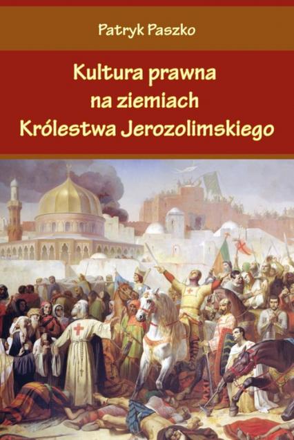Kultura prawna na ziemiach Królestwa Jerozolimskiego - Patryk Paszko | okładka