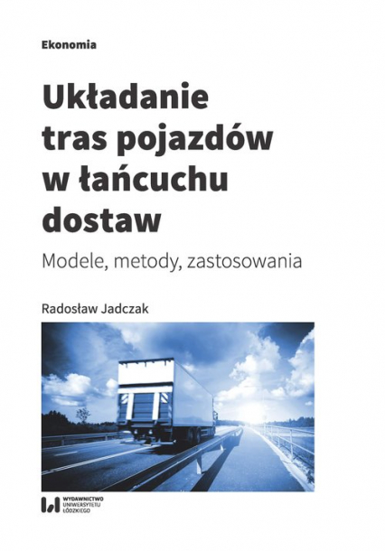 Układanie tras pojazdów w łańcuchu dostaw Modele, metody, zastosowania - Radosław Jadczak | okładka