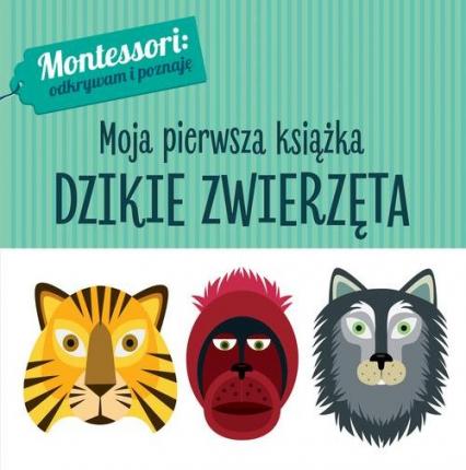 Montessori Moja pierwsza książka Dzikie zwierzęta - Chiara Piroddi | okładka