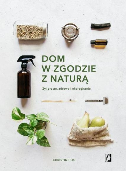 Dom w zgodzie z naturą Żyj prosto, zdrowo i ekologicznie - Christine Liu   okładka