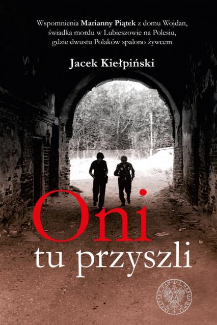 Oni tu przyszli Wspomnienia Marianny Piątek z domu Wojdan, świadka mordu w Lubieszowie na Polesiu, gdzie dwustu Pola - Jacek Kiełpiński | okładka