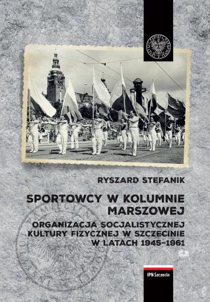 Sportowcy w marszowej kolumnie Organizacja socjalistycznej kultury fizycznej w Szczecinie w latach 1945–1961 - Ryszard Stefanik | okładka