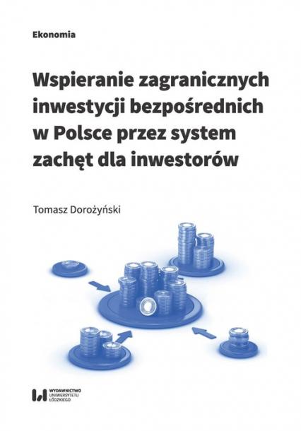 Wspieranie zagranicznych inwestycji bezpośrednich w Polsce przez system zachęt dla inwestorów - Tomasz Dorożyński | okładka