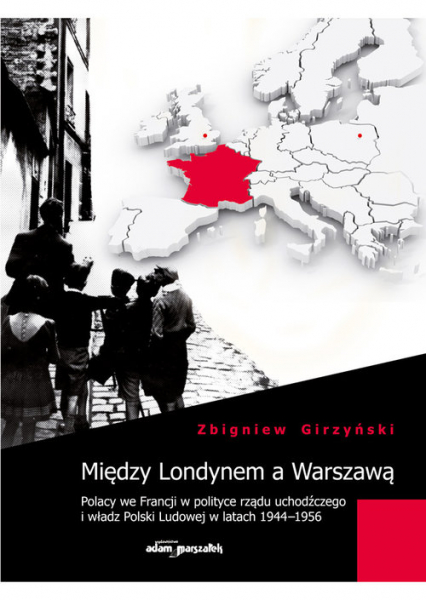 Między Londynem a Warszawą Polacy we Francji w polityce rządu uchodźczego i władz Polski Ludowej w latach 1944-1956 - Zbigniew Girzyński | okładka