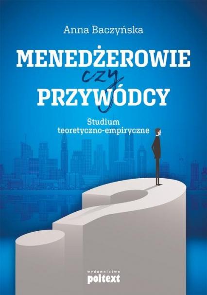 Menedżerowie czy przywódcy Studium teoretyczno-empiryczne - Anna Baczyńska | okładka