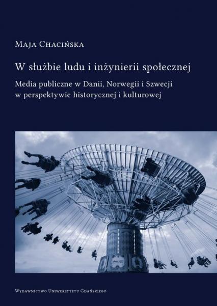 W służbie ludu i inżynierii społecznej Media publiczne w Danii, Norwegii i Szwecji w perspektywie historycznej i kulturowej - Maja Chacińska | okładka