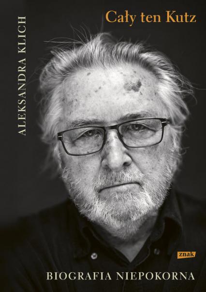 Cały ten Kutz. Biografia niepokorna - Aleksandra Klich | okładka
