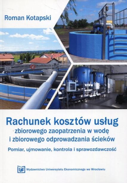 Rachunek kosztów usług zbiorowego zaopatrzenia w wodę i zbiorowego odprowadzania ścieków Pomiar, ujmowanie, kontrola i sprawozdawczość - Roman Kotapski | okładka