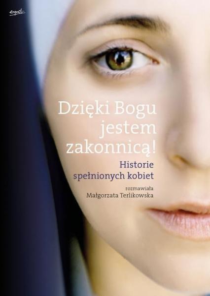 Dzięki Bogu jestem zakonnicą! Historie spełnionych kobiet - Małgorzata Terlikowska | okładka