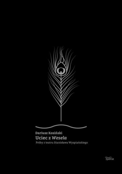 Uciec z Wesela Próby z teatru Stanisława Wyspiańskiego - Dariusz Kosiński | okładka