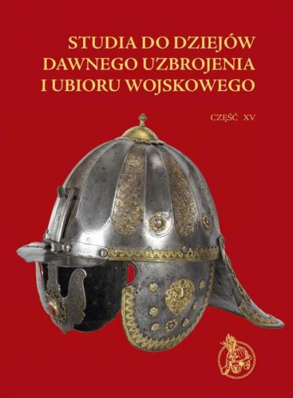 Studia do dziejów dawnego uzbrojenia i ubioru wojskowego Część XV -  | okładka