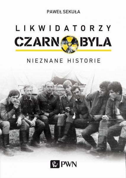 Likwidatorzy Czarnobyla Nieznane historie - Paweł Sekuła | okładka