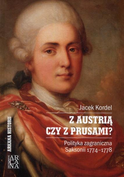 Z Austrią czy z Prusami Polityka zagraniczna Saksonii 1774-1778 - Jacek Kordel   okładka