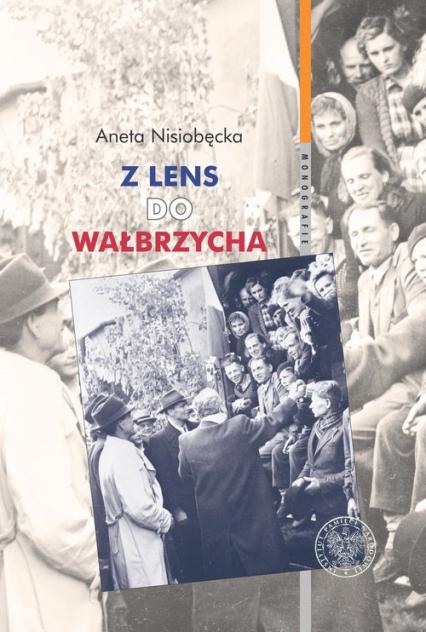 Z Lens do Wałbrzycha Powrót Polaków z Francji oraz ich adaptacja w Polsce Ludowej w latach 1945-195 - Aneta Nisiobędzka | okładka