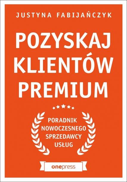 Pozyskaj klientów premium Poradnik nowoczesnego sprzedawcy usług - Justyna Fabijańczyk | okładka