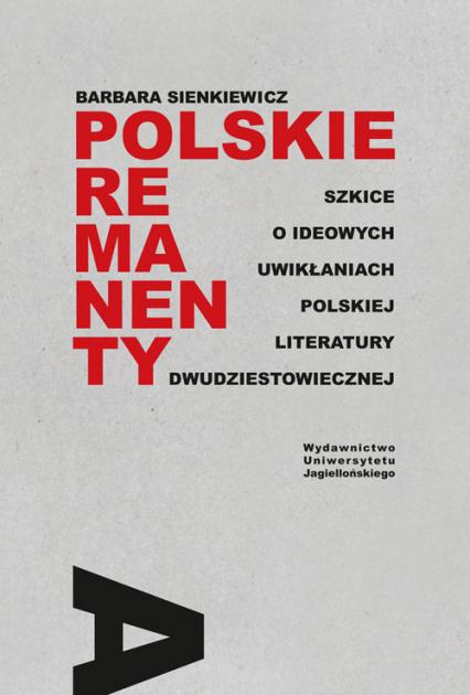 Polskie remanenty Szkice o ideowych uwikłaniach polskiej literatury dwudziestowiecznej - Barbara Sienkiewicz   okładka