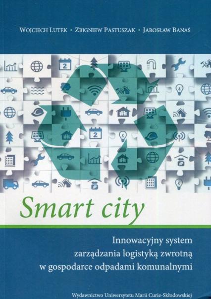 Smart city Innowacyjny system zarządzania logistyką zwrotną w gospodarce odpadami komunalnymi - Lutek Wojciech, Pastuszak Zbigniew, Banaś Jarosław | okładka