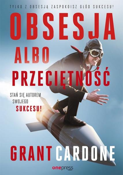 Obsesja albo przeciętność Stań się autorem swojego sukcesu! - Grant Cardone | okładka