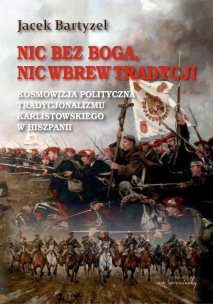 Nic bez Boga nic wbrew Tradycji Kosmowizja polityczna tradycjonalizmu karlistowskiego w Hiszpanii - Jacek Bartyzel | okładka
