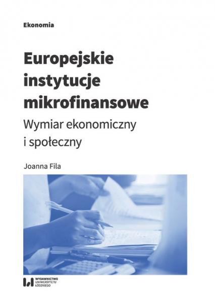 Europejskie instytucje mikrofinansowe Wymiar ekonomiczny i społeczny - Joanna Fila | okładka