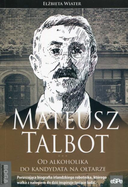 Mateusz Talbot Od alkoholika do kandydata na ołtarze - Elżbieta Wiater | okładka