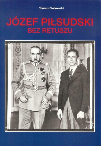 Józef Piłsudski Bez retuszu - Tomasz Ciołkowski | okładka