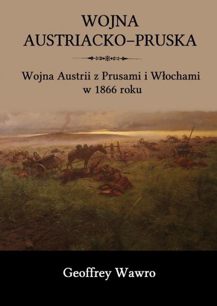 Wojna austriacko-pruska Wojna Austrii z Prusami i Włochami w 1866 roku - Geoffrey Wawro | okładka