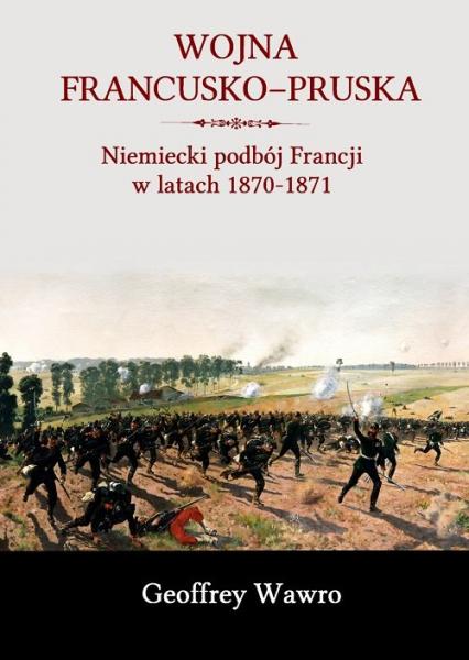 Wojna francusko-pruska Niemiecki podbój Francji w latach 1870-1871 - Geoffrey Wawro | okładka