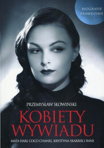 Kobiety wywiadu Mata Hari, Coco Chanel, Krystyna Skarbek i inne. Biografie prawdziwe - Przemysław Słowiński | okładka