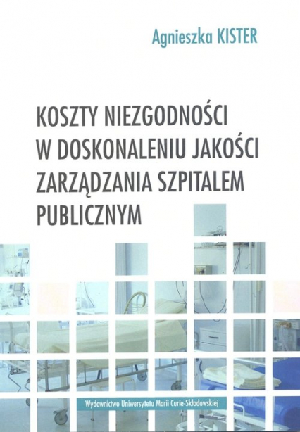 Koszty niezgodności w doskonaleniu jakości zarządzania szpitalem publicznym - Agnieszka Kister   okładka