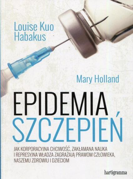Epidemia szczepień Jak korporacyjna chciwość, zakłamana nauka i represyjna władza zagrażają prawom człowieka, naszemu zdrowiu i dzieciom - Habakus Louise Kuo, Holland Mary   okładka