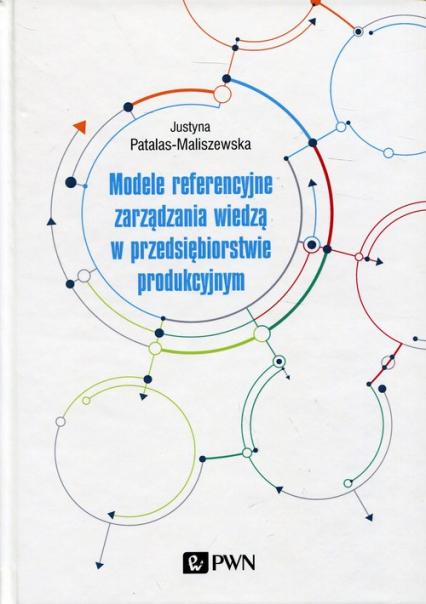 Modele referencyjne zarządzania wiedzą w przedsiębiorstwie produkcyjnym - Justyna Patalas-Maliszewska | okładka