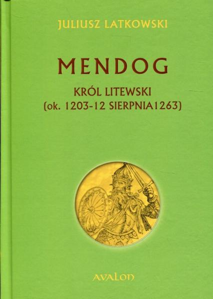 Mendog Król litewski (ok.. 1203-12 sierpnia 1263) - Juliusz Latkowski | okładka