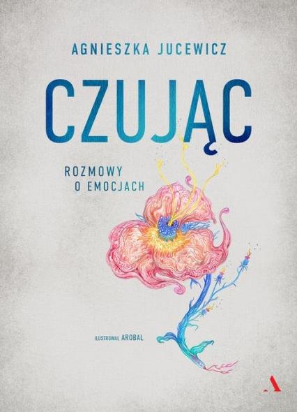 Czując. Rozmowy o emocjach - Agnieszka Jucewicz | okładka