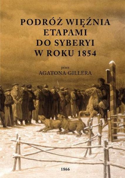 Podróż więźnia etapami do Syberyi w roku 1854 przez Agatona Gillera - Agaton Giller | okładka