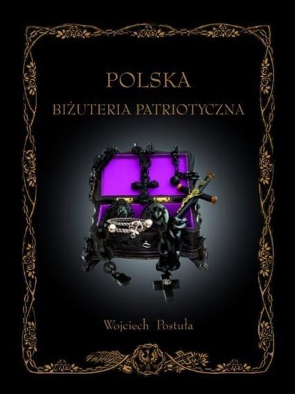 Polska Biżuteria Patriotyczna i pamiątki historyczne XIX i XX wieku - Wojciech Postuła | okładka