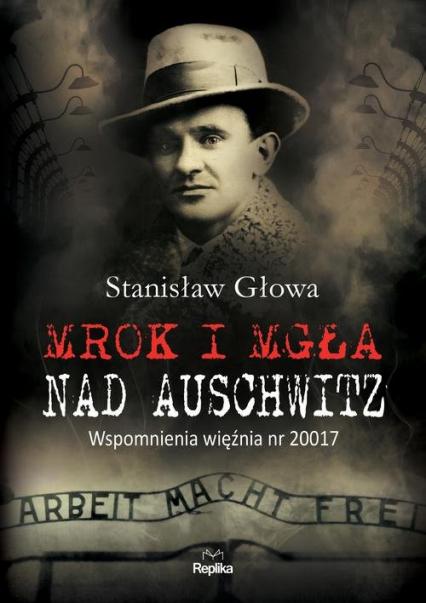 Mrok i mgła nad Auschwitz Wspomnienia więźnia nr 20017 - Stanisław Głowa | okładka