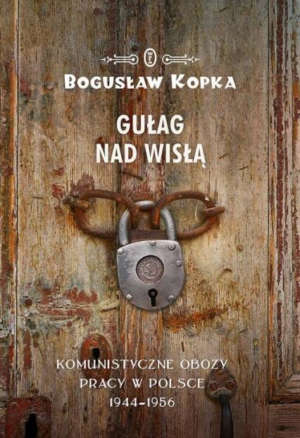 Gułag nad Wisłą Komunistyczne obozy pracy w Polsce 1944-1956 - Bogusław Kopka | okładka