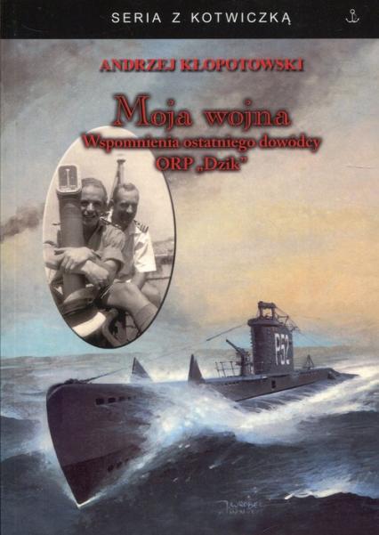 Moja wojna Wspomnienia ostatniego dowódcy ORP Dzik - Andrzej Kłopotowski | okładka